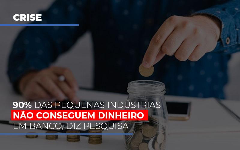 90 Das Pequenas Industrias Nao Conseguem Dinheiro Em Banco Diz Pesquisa