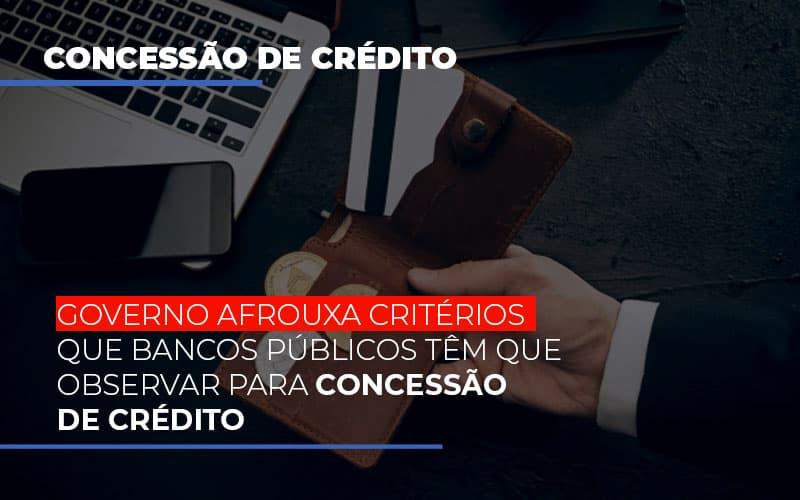 Governo Afrouxa Criterios Que Bancos Tem Que Observar Para Concessao De Credito
