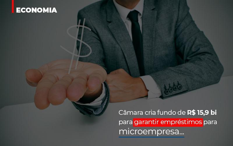 Camara Cria Fundo De Rs 15 9 Bi Para Garantir Emprestimos Para Microempresa – Abrir Empresa Simples