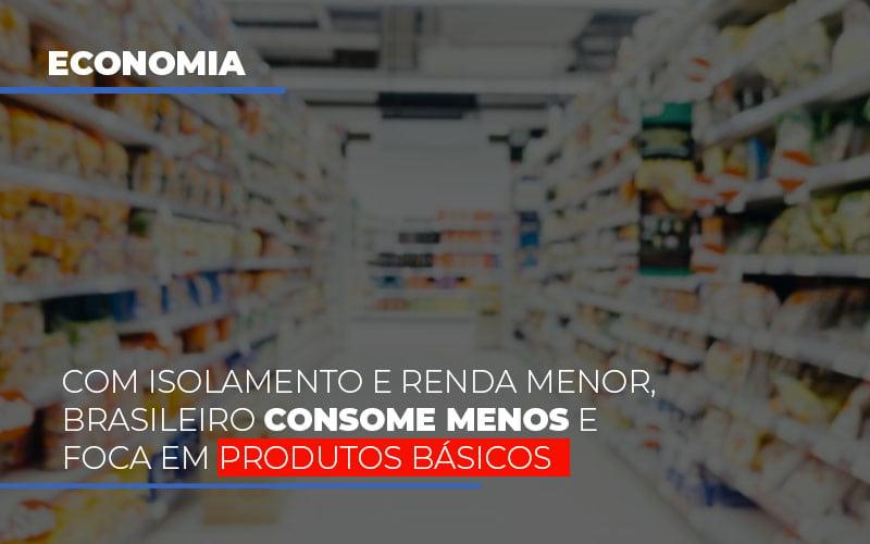 Com O Isolamento E Renda Menor Brasileiro Consome Menos E Foca Em Produtos Basicos