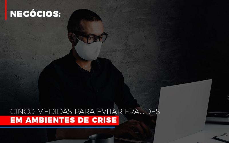 Negocios Cinco Medidas Para Evitar Fraudes Em Ambientes De Crise