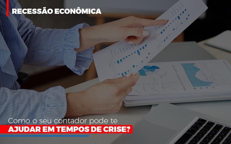 Recessao Economica Como Seu Contador Pode Te Ajudar Em Tempos De Crise