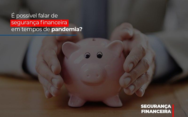 E Possivel Falar De Seguranca Financeira Em Tempos De Pandemia