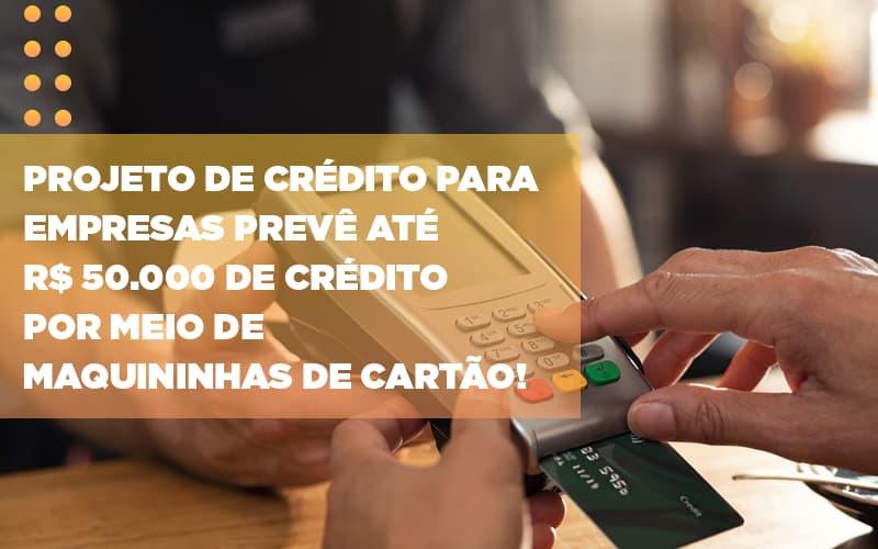 projeto-de-credito-para-empresas-preve-ate-r-50-000-de-credito-por-meio-de-maquininhas-de-carta